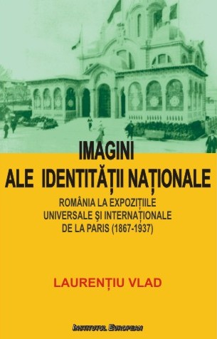 Imagini ale identitatii nationale. Romania la expozitiile universale si internationale de la Paris (1867-1937)
