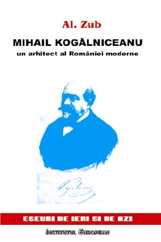 Mihail Kogalniceanu un arhitect al Romaniei moderne